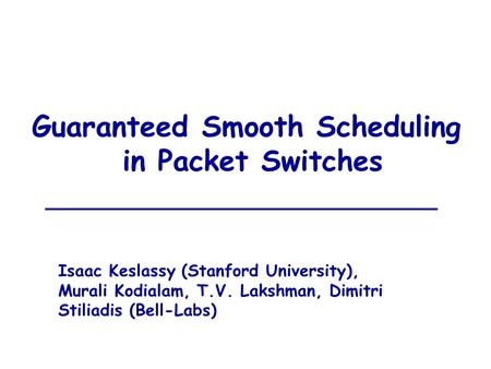 Guaranteed Smooth Scheduling in Packet Switches Isaac Keslassy (Stanford University), Murali Kodialam, T.V. Lakshman, Dimitri Stiliadis (Bell-Labs)