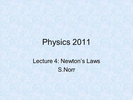 Physics 2011 Lecture 4: Newton's Laws S.Norr. Sir Isaac Newton Born: 1642 Died: 1727 Philosophiae Naturalis Principia Mathematica (Mathematical Principles.