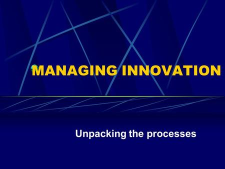MANAGING INNOVATION Unpacking the processes. Innovation is A new idea, the new use of an old idea which adds value.