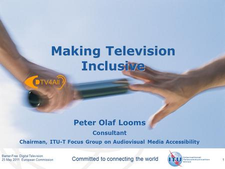 International Telecommunication Union Committed to connecting the world 1 Peter Olaf Looms Consultant Chairman, ITU-T Focus Group on Audiovisual Media.