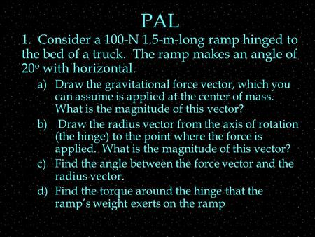 PAL 1. Consider a 100-N 1.5-m-long ramp hinged to the bed of a truck. The ramp makes an angle of 20 o with horizontal. a)Draw the gravitational force vector,