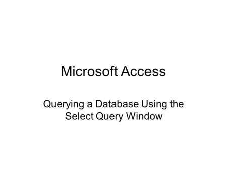 Microsoft Access Querying a Database Using the Select Query Window.