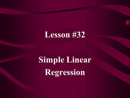 Lesson #32 Simple Linear Regression. Regression is used to model and/or predict a variable; called the dependent variable, Y; based on one or more independent.