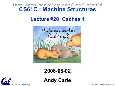 CS61C L20 Caches I (1) A Carle, Summer 2006 © UCB inst.eecs.berkeley.edu/~cs61c/su06 CS61C : Machine Structures Lecture #20: Caches 1 2006-08-02 Andy Carle.