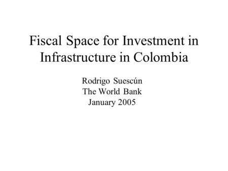 Fiscal Space for Investment in Infrastructure in Colombia Rodrigo Suescún The World Bank January 2005.