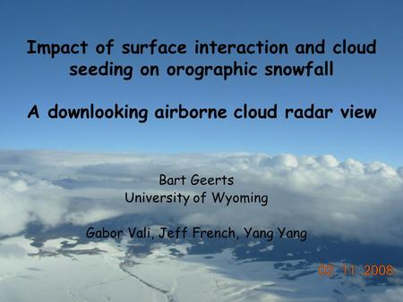 Impact of surface interaction and cloud seeding on orographic snowfall A downlooking airborne cloud radar view Bart Geerts University of Wyoming Gabor.