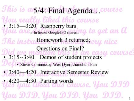 1 5/4: Final Agenda… 3:15—3:20 Raspberry bars »In lieu of Google IPO shares.. Homework 3 returned; Questions on Final? 3:15--3:40 Demos of student projects.