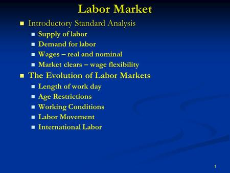1 Labor Market Introductory Standard Analysis Introductory Standard Analysis Supply of labor Demand for labor Wages – real and nominal Market clears –