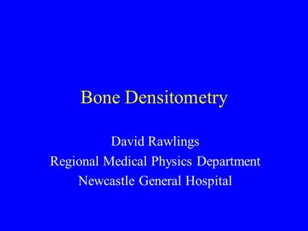 Bone Densitometry David Rawlings Regional Medical Physics Department