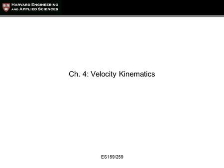 ES159/259 Ch. 4: Velocity Kinematics. ES159/259 Velocity Kinematics We want to relate end-effector linear and angular velocities with the joint velocities.
