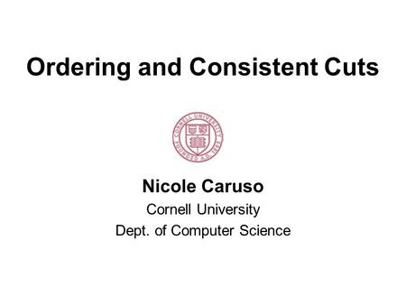 Ordering and Consistent Cuts Nicole Caruso Cornell University Dept. of Computer Science.