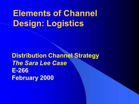Elements of Channel Design: Logistics Distribution Channel Strategy The Sara Lee Case E-266 February 2000.
