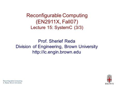 Reconfigurable Computing S. Reda, Brown University Reconfigurable Computing (EN2911X, Fall07) Lecture 15: SystemC (3/3) Prof. Sherief Reda Division of.