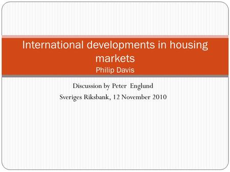 Discussion by Peter Englund Sveriges Riksbank, 12 November 2010 International developments in housing markets Philip Davis.