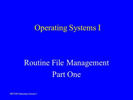 MCT260-Operating Systems I Operating Systems I Routine File Management Part One.