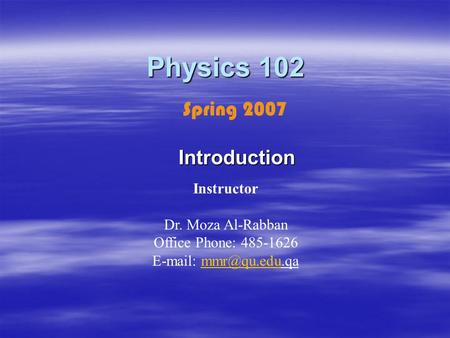 Physics 102 Introduction Instructor Dr. Moza Al-Rabban Office Phone: 485-1626   Spring 2007.