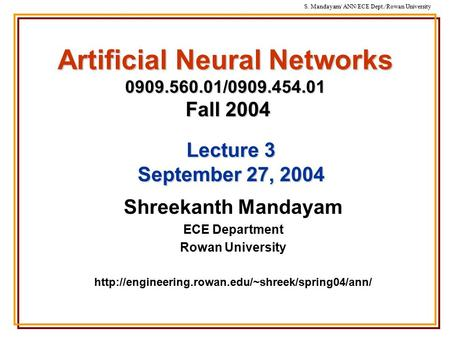S. Mandayam/ ANN/ECE Dept./Rowan University Artificial Neural Networks 0909.560.01/0909.454.01 Fall 2004 Shreekanth Mandayam ECE Department Rowan University.