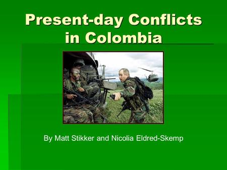 Present-day Conflicts in Colombia By Matt Stikker and Nicolia Eldred-Skemp.
