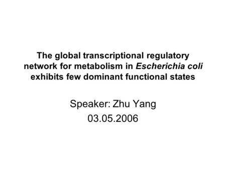 The global transcriptional regulatory network for metabolism in Escherichia coli exhibits few dominant functional states Speaker: Zhu Yang 03.05.2006.