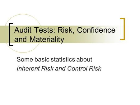 Audit Tests: Risk, Confidence and Materiality Some basic statistics about Inherent Risk and Control Risk.