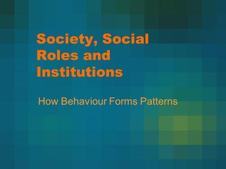 Society, Social Roles and Institutions How Behaviour Forms Patterns.