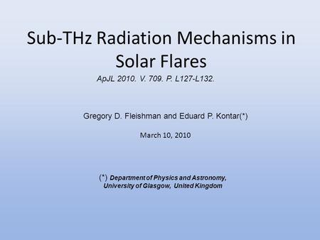 Sub-THz Radiation Mechanisms in Solar Flares Gregory D. Fleishman and Eduard P. Kontar(*) March 10, 2010 (*) Department of Physics and Astronomy, University.