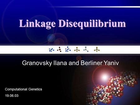 Linkage Disequilibrium Granovsky Ilana and Berliner Yaniv Computational Genetics 19.06.03.