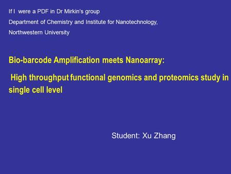 Bio-barcode Amplification meets Nanoarray: High throughput functional genomics and proteomics study in single cell level Student: Xu Zhang If I were a.