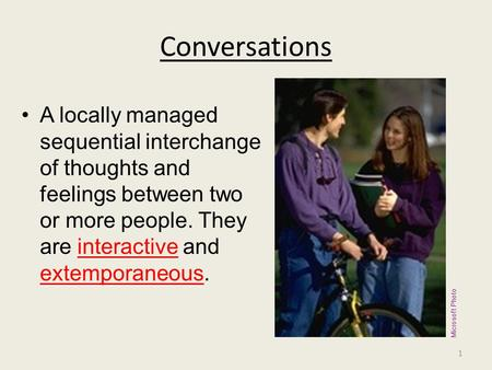 Conversations A locally managed sequential interchange of thoughts and feelings between two or more people. They are interactive and extemporaneous. Microsoft.