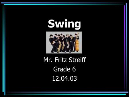 Swing Mr. Fritz Streiff Grade 6 12.04.03 What was going on when Swing was king? The Roaring Twenties The Stock Market Crash The Great Depression World.