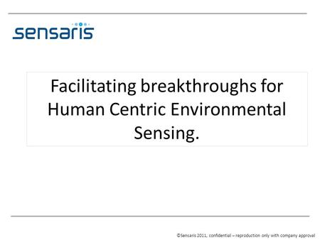 Facilitating breakthroughs for Human Centric Environmental Sensing. ©Sensaris 2011, confidential – reproduction only with company approval.