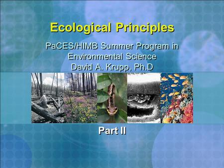 Ecological Principles Part II PaCES/HIMB Summer Program in Environmental Science David A. Krupp, Ph.D PaCES/HIMB Summer Program in Environmental Science.