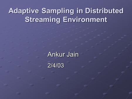 Adaptive Sampling in Distributed Streaming Environment Ankur Jain 2/4/03.