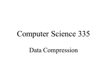 Computer Science 335 Data Compression.