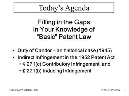 "Week 8 - 10/28/03Adv.Pat.Law Seminar - rjm1 Today's Agenda Filling in the Gaps in Your Knowledge of ""Basic"" Patent Law Duty of Candor – an historical case."