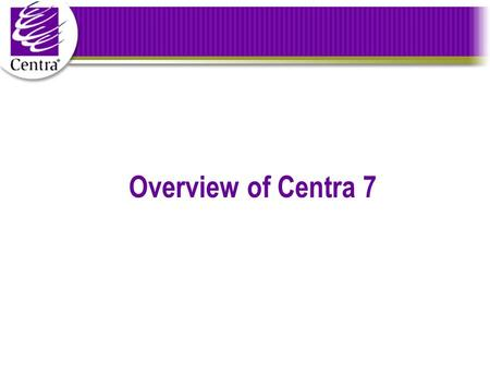 Overview of Centra 7. Centra 7 Highlights A real-time collaboration and communication platform Security, Scalability, Flexibility Supports all the critical.
