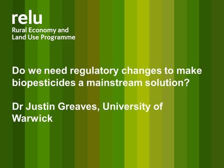 Do we need regulatory changes to make biopesticides a mainstream solution? Dr Justin Greaves, University of Warwick.