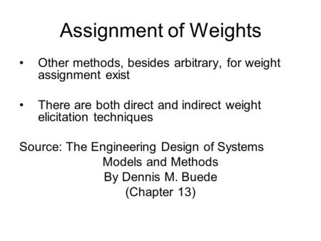 Assignment of Weights Other methods, besides arbitrary, for weight assignment exist There are both direct and indirect weight elicitation techniques Source: