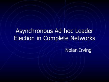 Asynchronous Ad-hoc Leader Election in Complete Networks Nolan Irving.