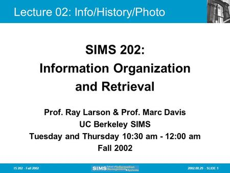 2002.08.29 - SLIDE 1IS 202 - Fall 2002 Lecture 02: Info/History/Photo Prof. Ray Larson & Prof. Marc Davis UC Berkeley SIMS Tuesday and Thursday 10:30 am.