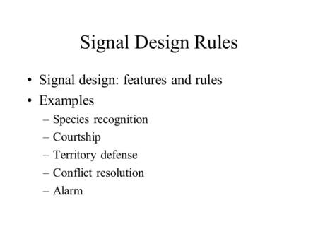 Signal Design Rules Signal design: features and rules Examples –Species recognition –Courtship –Territory defense –Conflict resolution –Alarm.
