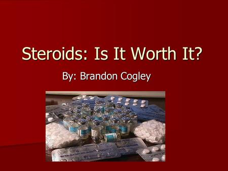 "Steroids: Is It Worth It? By: Brandon Cogley. What are Steroids? Anabolic-androgenic steroids are man- made substances related to male sex hormones. ""Anabolic"""