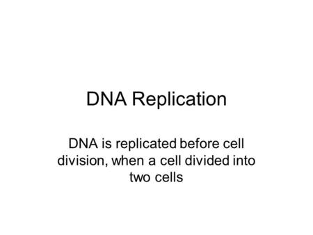 DNA Replication DNA is replicated before cell division, when a cell divided into two cells.