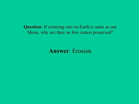 Question: If cratering rate on Earth is same as our Moon, why are their so few craters preserved? Answer: Erosion.