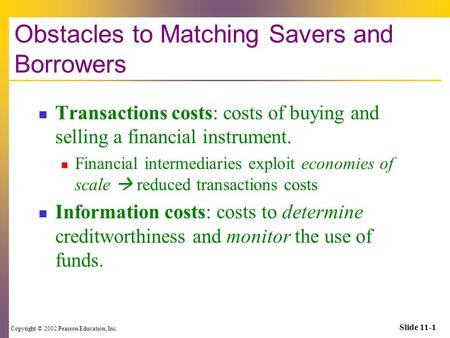 Copyright © 2002 Pearson Education, Inc. Slide 11-1 Obstacles to Matching Savers and Borrowers Transactions costs: costs of buying and selling a financial.