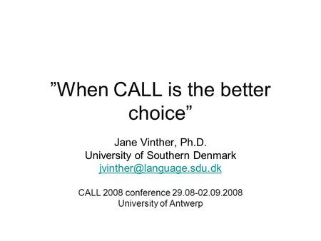 """When CALL is the better choice"" Jane Vinther, Ph.D. University of Southern Denmark CALL 2008 conference 29.08-02.09.2008 University."
