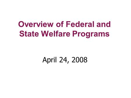 Overview of Federal and State Welfare Programs April 24, 2008.