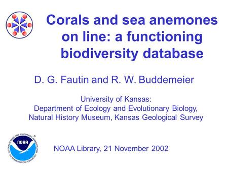 Corals and sea anemones on line: a functioning biodiversity database D. G. Fautin and R. W. Buddemeier University of Kansas: Department of Ecology and.
