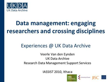 Data management: engaging researchers and crossing disciplines UK Data Archive Veerle Van den Eynden UK Data Archive Research Data Management.