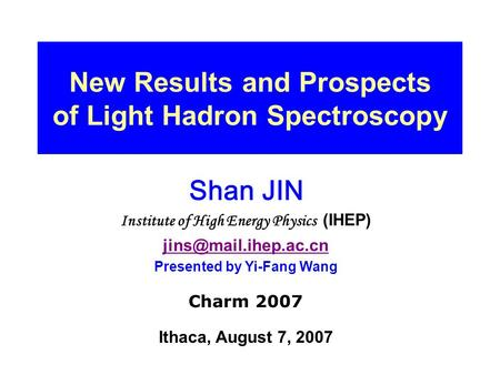 New Results and Prospects of Light Hadron Spectroscopy Shan JIN Institute of High Energy Physics (IHEP) Presented by Yi-Fang Wang.